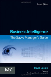 Business Intelligence, Second Edition: The Savvy Manager's Guide (The Morgan Kaufmann Series on Business Intelligence)