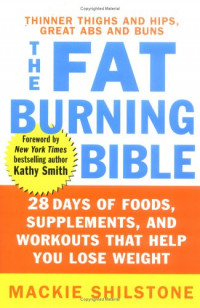 The Fat-Burning Bible : 28 Days of Foods, Supplements, and Workouts that Help You Lose Weight