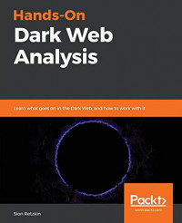 Hands-On Dark Web Analysis: Learn what goes on in the Dark Web, and how to work with it