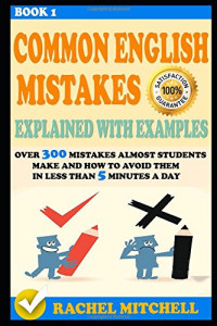 Common English Mistakes Explained With Examples: Over 300 Mistakes Almost Students Make and How To Avoid Them In Less Than 5 Minutes A Day (Book 1)