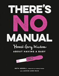 There's No Manual: Honest and Gory Wisdom About Having a Baby