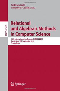 Relational and Algebraic Methods in Computer Science: 13th International Conference, RAMiCS 2012, Cambridge, United Kingdom, September 17-21, 2012, Proceedings (Lecture Notes in Computer Science)