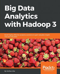 Big Data Analytics with Hadoop 3: Build highly effective analytics solutions to gain valuable insight into your big data