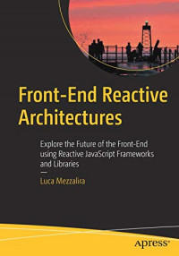 Front-End Reactive Architectures: Explore the Future of the Front-End using Reactive JavaScript Frameworks and Libraries