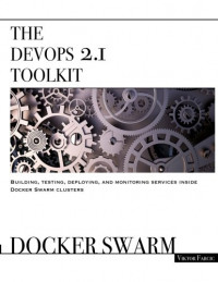 The DevOps 2.1 Toolkit: Docker Swarm: Building, testing, deploying, and monitoring services inside Docker Swarm clusters (The DevOps Toolkit Series) (Volume 2)