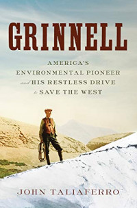 Grinnell: America's Environmental Pioneer and His Restless Drive to Save the West