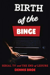 Birth of the Binge: Serial TV and the End of Leisure (Contemporary Approaches to Film and Media Series)