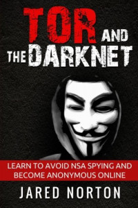 Tor And The Dark Net: Learn To Avoid NSA Spying And Become Anonymous Online (Dark Net, Tor, Dark Web, Tor Books) (Volume 1)