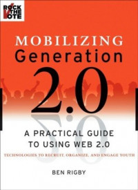 Mobilizing Generation 2.0: A Practical Guide to Using Web2.0 Technologies to Recruit, Organize and Engage Youth