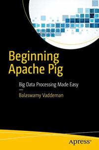 Beginning Apache Pig: Big Data Processing Made Easy