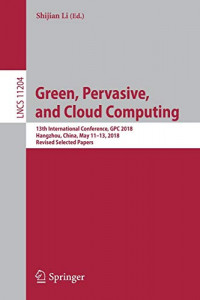 Green, Pervasive, and Cloud Computing: 13th International Conference, GPC 2018, Hangzhou, China, May 11-13, 2018, Revised Selected Papers (Lecture Notes in Computer Science (11204))