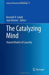 The Catalyzing Mind: Beyond Models of Causality (Annals of Theoretical Psychology)
