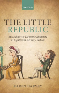 The Little Republic: Masculinity and Domestic Authority in Eighteenth-Century Britain