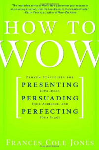 Ballantine Books.How to Wow: Proven Strategies for Presenting Your Ideas, Persuading Your Audience, and Perfecting Your Image