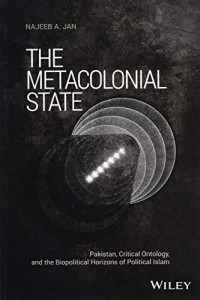 The Metacolonial State: Pakistan, Critical Ontology, and the Biopolitical Horizons of Political Islam (Antipode Book Series)