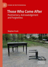 Those Who Come After: Postmemory, Acknowledgement and Forgiveness (Studies in the Psychosocial)