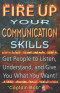 Fire Up Your Communication Skills: Get People to Listen, Understand, and Give You What You Want!