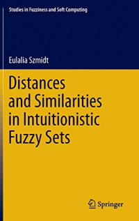 Distances and Similarities in Intuitionistic Fuzzy Sets (Studies in Fuzziness and Soft Computing)