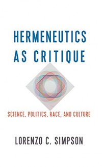 Hermeneutics as Critique: Science, Politics, Race, and Culture (New Directions in Critical Theory, 72)