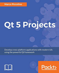 Qt 5 Projects: Develop cross-platform applications with modern UIs using the powerful Qt framework