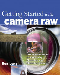 Getting Started with Camera Raw : How to make better pictures using Photoshop and Photoshop Elements