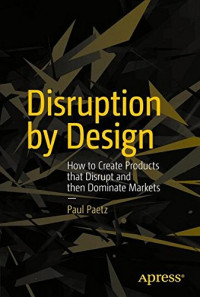 Disruption by Design: How to Create Products that Disrupt and then Dominate Markets