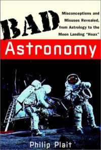 """Bad Astronomy: Misconceptions and Misuses Revealed, from Astrology to the Moon Landing """"Hoax"""""""