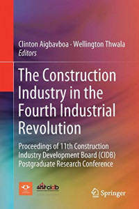 The Construction Industry in the Fourth Industrial Revolution: Proceedings of 11th Construction Industry Development Board (CIDB) Postgraduate Research Conference