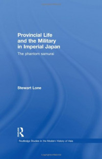 Provincial Life and the Military in Imperial Japan: The Phantom Samurai (Routledge Studies in the Modern History of Asia)