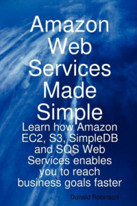 Amazon Web Services Made Simple: Learn how Amazon EC2, S3, SimpleDB and SQS Web Services enables you to reach business goals faster