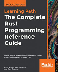 The Complete Rust Programming Reference Guide: Design, develop, and deploy effective software systems using the advanced constructs of Rust