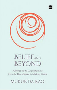 Belief and Beyond: Adventures in Consciousness from the Upanishads to Modern Times