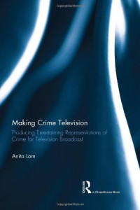Making Crime Television: Producing Entertaining Representations of Crime for Television Broadcast