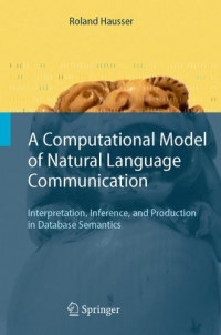 A Computational Model of Natural Language Communication: Interpretation, Inference, and Production in Database Semantics