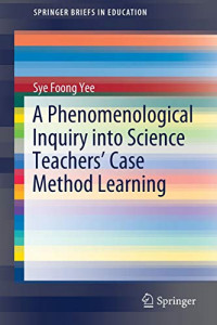 A Phenomenological Inquiry into Science Teachers' Case Method Learning (SpringerBriefs in Education)