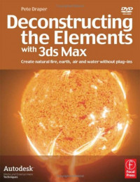 Deconstructing the Elements with 3ds Max, Second Edition: Create natural fire, earth, air and water without plug-ins