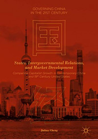 States, Intergovernmental Relations, and Market Development: Comparing Capitalist Growth in Contemporary China and 19th Century United States (Governing China in the 21st Century)