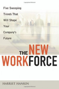The New Workforce: Five Sweeping Trends That Will Shape Your Company's Future