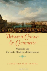 Between Crown and Commerce: Marseille and the Early Modern Mediterranean (The Johns Hopkins University Studies in Historical and Political Science)