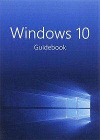 Windows 10 Guidebook: A tour into the future of computing