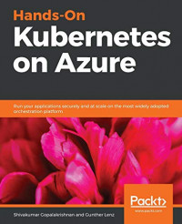 Hands-On Kubernetes on Azure: Run your applications securely and at scale on the most widely adopted orchestration platform