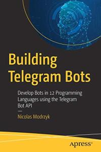 Building Telegram Bots: Develop Bots in 12 Programming Languages using the Telegram Bot API
