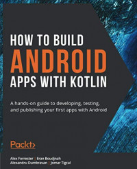 How to Build Android Apps with Kotlin: A hands-on guide to developing, testing, and publishing your first apps with Android