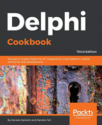 Delphi Cookbook: Recipes to master Delphi for IoT integrations, cross-platform, mobile and server-side development, 3rd Edition