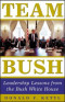 Team Bush : Leadership Lessons from the Bush White House