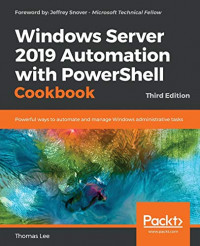 Windows Server 2019 Automation with PowerShell Cookbook: Powerful ways to automate and manage Windows administrative tasks, 3rd Edition