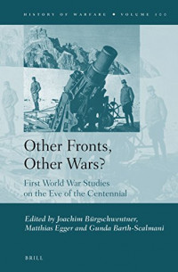 Other Fronts, Other Wars?: First World War Studies on the Eve of the Centennial (History of Warfare)