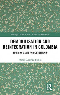 Demobilisation and Reintegration in Colombia: Building State and Citizenship (Routledge Studies in Latin American Development)