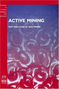 Active Mining - New Directions of Data Mining (Frontiers in Artificial Intelligence and Applications, Knowl)