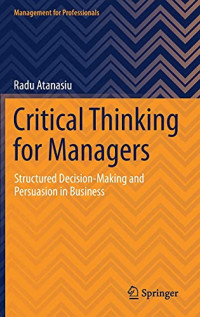 Critical Thinking for Managers: Structured Decision-Making and Persuasion in Business (Management for Professionals)